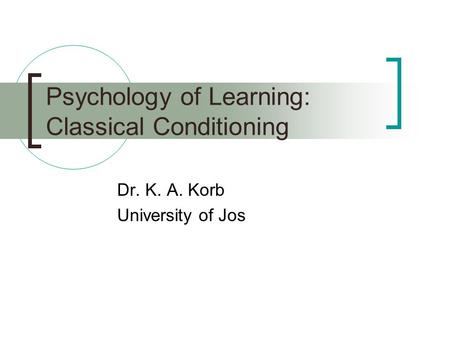 Psychology of Learning: Classical Conditioning Dr. K. A. Korb University of Jos.
