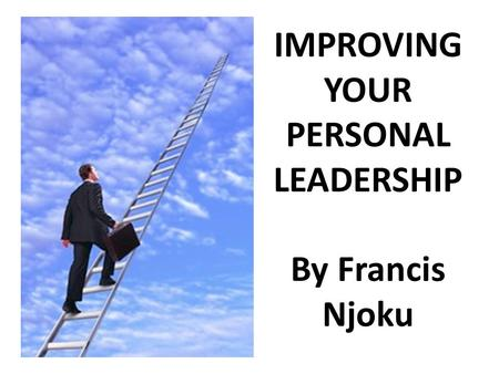 IMPROVING YOUR PERSONAL LEADERSHIP By Francis Njoku.
