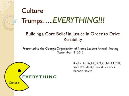Culture Trumps….. EVERYTHING!!! Building a Core Belief in Justice in Order to Drive Reliability Kathy Harris, MS, RN, CENP, FACHE Vice President, Clinical.