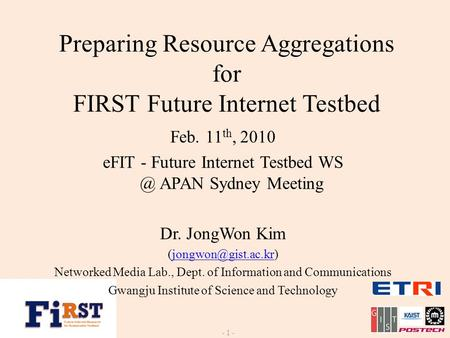 Preparing Resource Aggregations for FIRST Future Internet Testbed - 1 - Feb. 11 th, 2010 eFIT - Future Internet Testbed APAN Sydney Meeting Dr. JongWon.