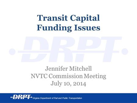 Virginia Department of Rail and Public Transportation Transit Capital Funding Issues Jennifer Mitchell NVTC Commission Meeting July 10, 2014.