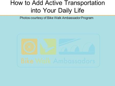 How to Add Active Transportation into Your Daily Life Photos courtesy of Bike Walk Ambassador Program.