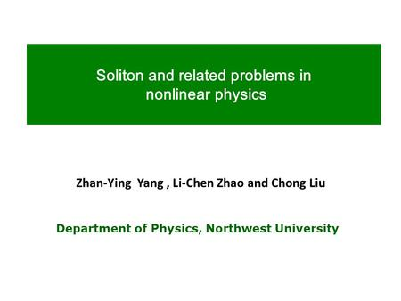 Soliton and related problems in nonlinear physics Department of Physics, Northwest University Zhan-Ying Yang, Li-Chen Zhao and Chong Liu.