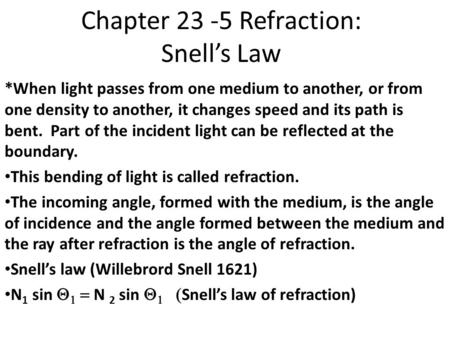 Chapter 23 -5 Refraction: Snell's Law *When light passes from one medium to another, or from one density to another, it changes speed and its path is bent.
