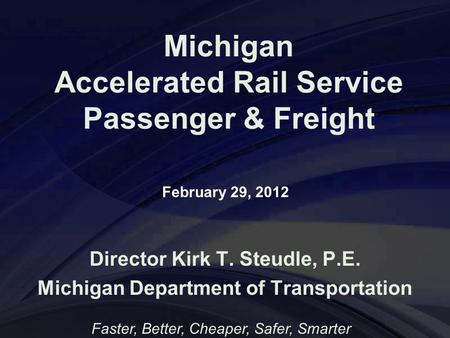 Michigan Accelerated Rail Service Passenger & Freight Director Kirk T. Steudle, P.E. Michigan Department of Transportation Faster, Better, Cheaper, Safer,