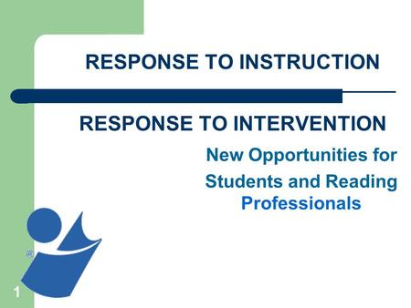 1 RESPONSE TO INSTRUCTION ________________________________ RESPONSE TO INTERVENTION New Opportunities for Students and Reading Professionals.