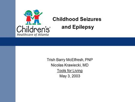 Childhood Seizures and Epilepsy Trish Barry McElfresh, PNP Nicolas Krawiecki, MD Tools for Living May 3, 2003.