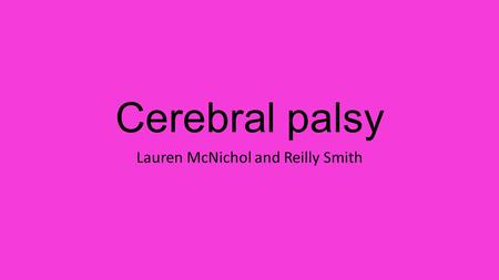 Cerebral palsy Lauren McNichol and Reilly Smith. DEFINITION A disease in which the brain is not fully developed and causes issues in movement.