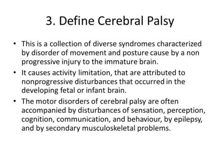 3. Define Cerebral Palsy This is a collection of diverse syndromes characterized by disorder of movement and posture cause by a non progressive injury.