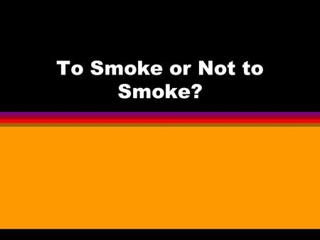 To Smoke or Not to Smoke?. Why do people smoke? l To look cool or sophisticated l To appear grown up l To fit in with peers l To calm nerves.