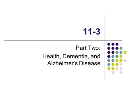 11-3 Part Two: Health, Dementia, and Alzheimer's Disease.