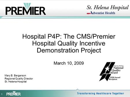 1 Hospital P4P: The CMS/Premier Hospital Quality Incentive Demonstration Project March 10, 2009 Mary B. Bergerson Regional Quality Director St. Helena.