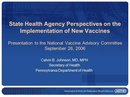 State Health Agency Perspectives on the Implementation of New Vaccines Presentation to the National Vaccine Advisory Committee September 26, 2006 Calvin.