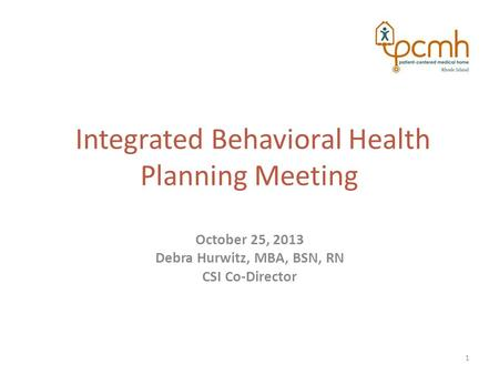 Integrated Behavioral Health Planning Meeting October 25, 2013 Debra Hurwitz, MBA, BSN, RN CSI Co-Director 1.