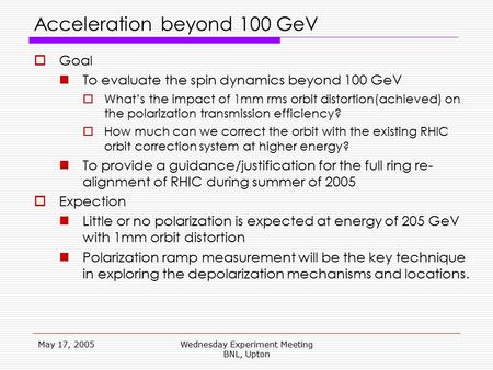 May 17, 2005Wednesday Experiment Meeting BNL, Upton Acceleration beyond 100 GeV  Goal To evaluate the spin dynamics beyond 100 GeV  What's the impact.
