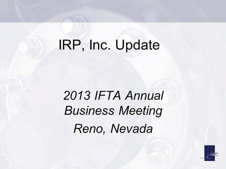 IRP, Inc. Update 2013 IFTA Annual Business Meeting Reno, Nevada.