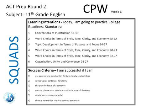 SQUADS ACT Prep Round 2 Subject: 11 th Grade English Learning Intentions - Today, I am going to practice College Readiness Standards: 1Conventions of Punctuation.