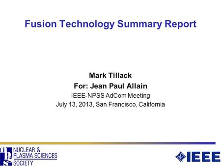 Fusion Technology Summary Report Mark Tillack For: Jean Paul Allain IEEE-NPSS AdCom Meeting July 13, 2013, San Francisco, California.