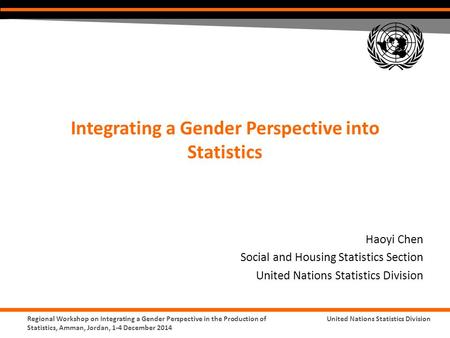 United Nations Statistics DivisionRegional Workshop on Integrating a Gender Perspective in the Production of Statistics, Amman, Jordan, 1-4 December 2014.