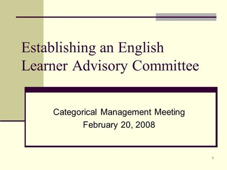1 Establishing an English Learner Advisory Committee Categorical Management Meeting February 20, 2008.