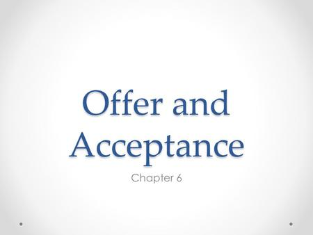 Offer and Acceptance Chapter 6. True/False 1. The person to whom an offer is made is termed the offeror.