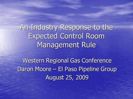 An Industry Response to the Expected Control Room Management Rule Western Regional Gas Conference Daron Moore – El Paso Pipeline Group August 25, 2009.