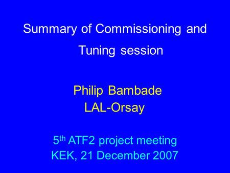 Summary of Commissioning and Tuning session Philip Bambade LAL-Orsay 5 th ATF2 project meeting KEK, 21 December 2007.