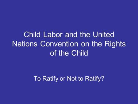 Child Labor and the United Nations Convention on the Rights of the Child To Ratify or Not to Ratify?