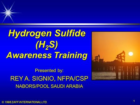 © 1998 ZAFF INTERNATIONAL LTD. 1 Hydrogen Sulfide (H 2 S) Awareness Training Presented by: REY A. SIGNIO, NFPA/CSP NABORS/POOL SAUDI ARABIA.