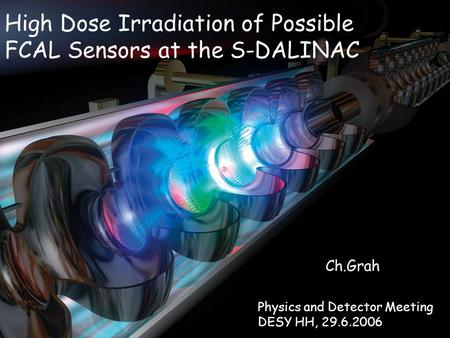 High Dose Irradiation of Possible FCAL Sensors at the S-DALINAC Ch.Grah Physics and Detector Meeting DESY HH, 29.6.2006.