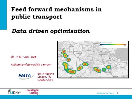 1 Challenge the future Feed forward mechanisms in public transport Data driven optimisation dr. ir. N. van Oort Assistant professor public transport EMTA.
