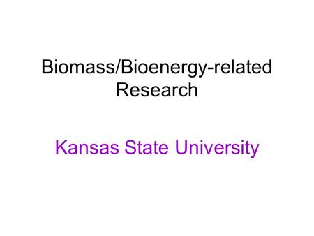 Biomass/Bioenergy-related Research Kansas State University.