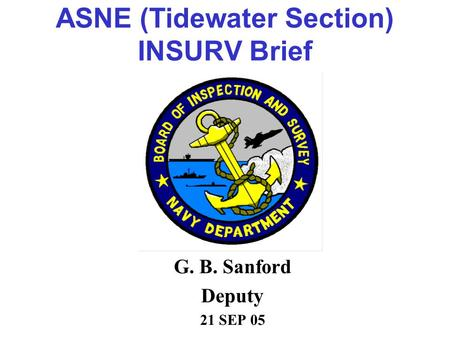 ASNE (Tidewater Section) INSURV Brief G. B. Sanford Deputy 21 SEP 05.
