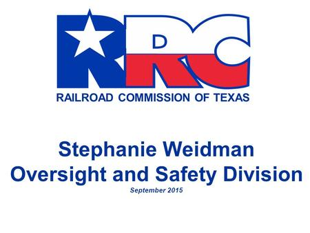 RAILROAD COMMISSION OF TEXAS Stephanie Weidman Oversight and Safety Division September 2015.