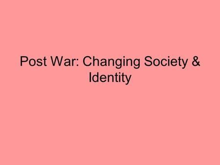 Post War: Changing Society & Identity. Focus of Post War: Cold War & International Involvement In the last part of the course, we looked at Canada's involvement.