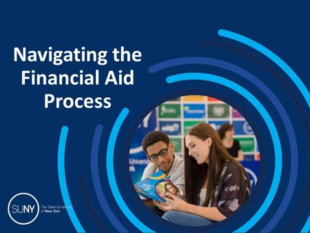 Navigating the Financial Aid Process. 2015 SUNY College Fairs TOPICS 1.How much does college cost? 2.Net Price Calculator 3.How and when to apply for.