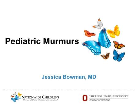 ………………..…………………………………………………………………………………………………………………………………….. Pediatric Murmurs Jessica Bowman, MD.