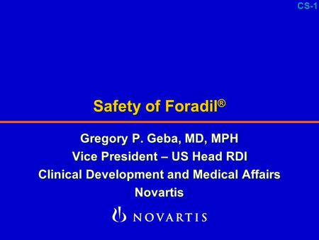 CS-1 Safety of Foradil ® Gregory P. Geba, MD, MPH Vice President – US Head RDI Clinical Development and Medical Affairs Novartis Gregory P. Geba, MD, MPH.