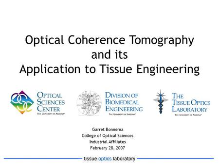 Optical Coherence Tomography and its Application to Tissue Engineering Garret Bonnema College of Optical Sciences Industrial Affiliates February 28, 2007.
