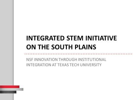 INTEGRATED STEM INITIATIVE ON THE SOUTH PLAINS NSF INNOVATION THROUGH INSTITUTIONAL INTEGRATION AT TEXAS TECH UNIVERSITY.