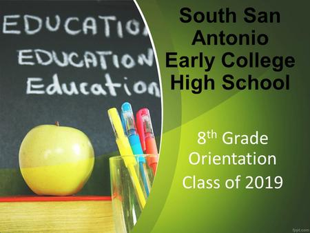 South San Antonio Early College High School 8 th Grade Orientation Class of 2019.