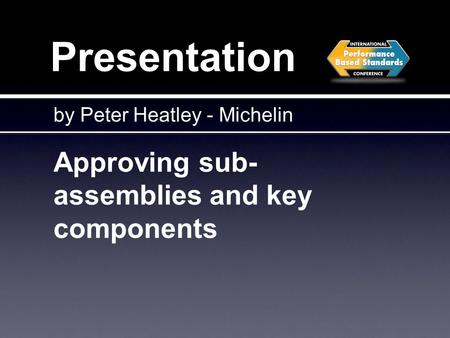 Presentation Approving sub- assemblies and key components by Peter Heatley - Michelin.