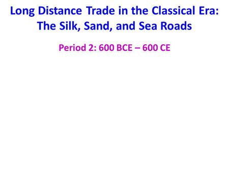 Long Distance Trade in the Classical Era: The Silk, Sand, and Sea Roads Period 2: 600 BCE – 600 CE.