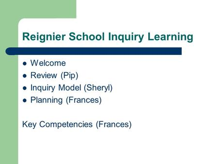 Reignier School Inquiry Learning Welcome Review (Pip) Inquiry Model (Sheryl) Planning (Frances) Key Competencies (Frances)