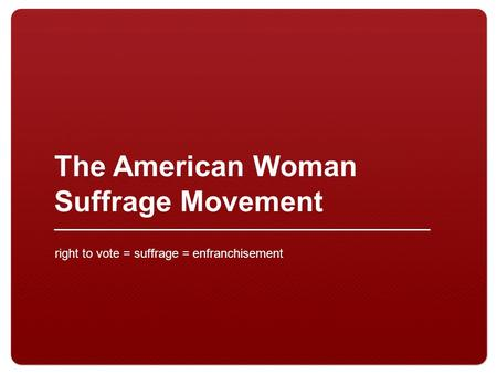 The American Woman Suffrage Movement right to vote = suffrage = enfranchisement.