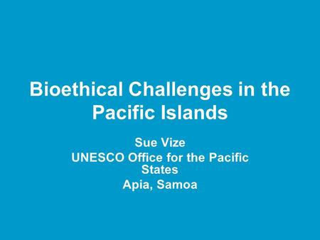 Bioethical Challenges in the Pacific Islands Sue Vize UNESCO Office for the Pacific States Apia, Samoa.