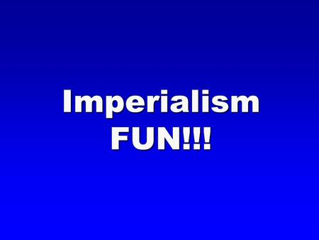 Imperialism FUN!!!. ImperialismDefinition  Domination by one country over another country's political, economic, and cultural life.