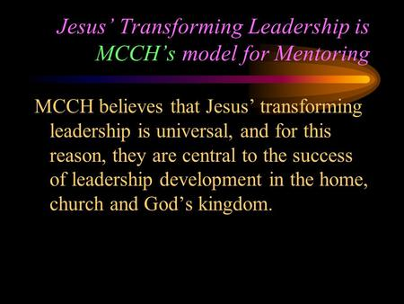 Jesus' Transforming Leadership is MCCH's model for Mentoring MCCH believes that Jesus' transforming leadership is universal, and for this reason, they.