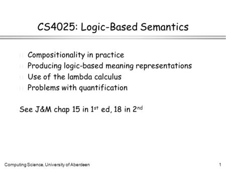 Computing Science, University of Aberdeen1 CS4025: Logic-Based Semantics l Compositionality in practice l Producing logic-based meaning representations.