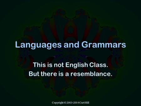Copyright © 2003-2014 Curt Hill Languages and Grammars This is not English Class. But there is a resemblance.